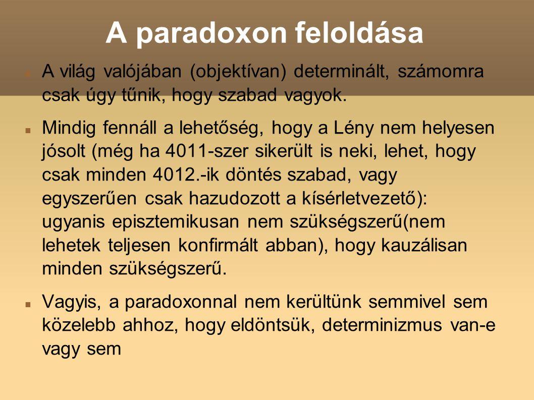A paradoxon feloldása A világ valójában (objektívan) determinált, számomra csak úgy tűnik, hogy szabad vagyok. Mindig fennáll a lehetőség, hogy a Lény