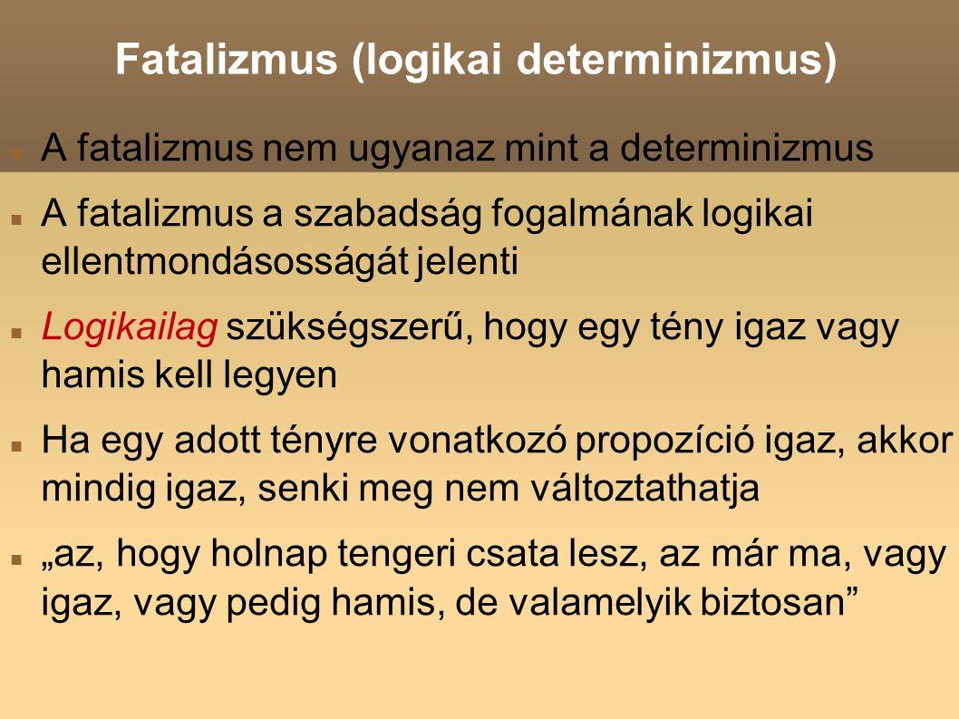 Fatalizmus (logikai determinizmus) A fatalizmus nem ugyanaz mint a determinizmus A fatalizmus a szabadság fogalmának logikai ellentmondásosságát jele