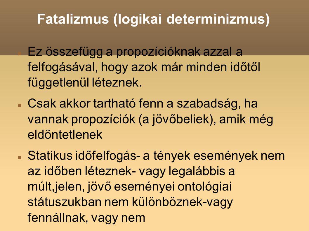 Fatalizmus (logikai determinizmus) Ez összefügg a propozícióknak azzal a felfogásával, hogy azok már minden időtől függetlenül léteznek. Csak akkor t