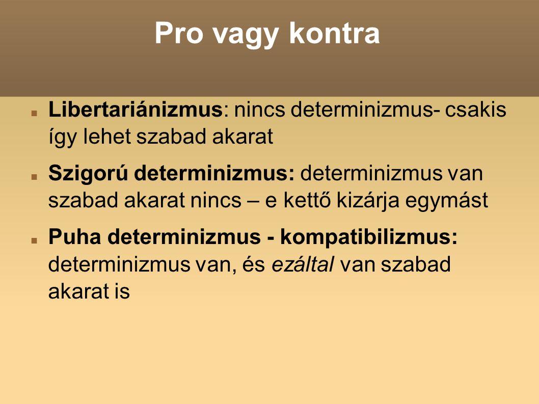 Pro vagy kontra Libertariánizmus: nincs determinizmus- csakis így lehet szabad akarat Szigorú determinizmus: determinizmus van szabad akarat nincs – e