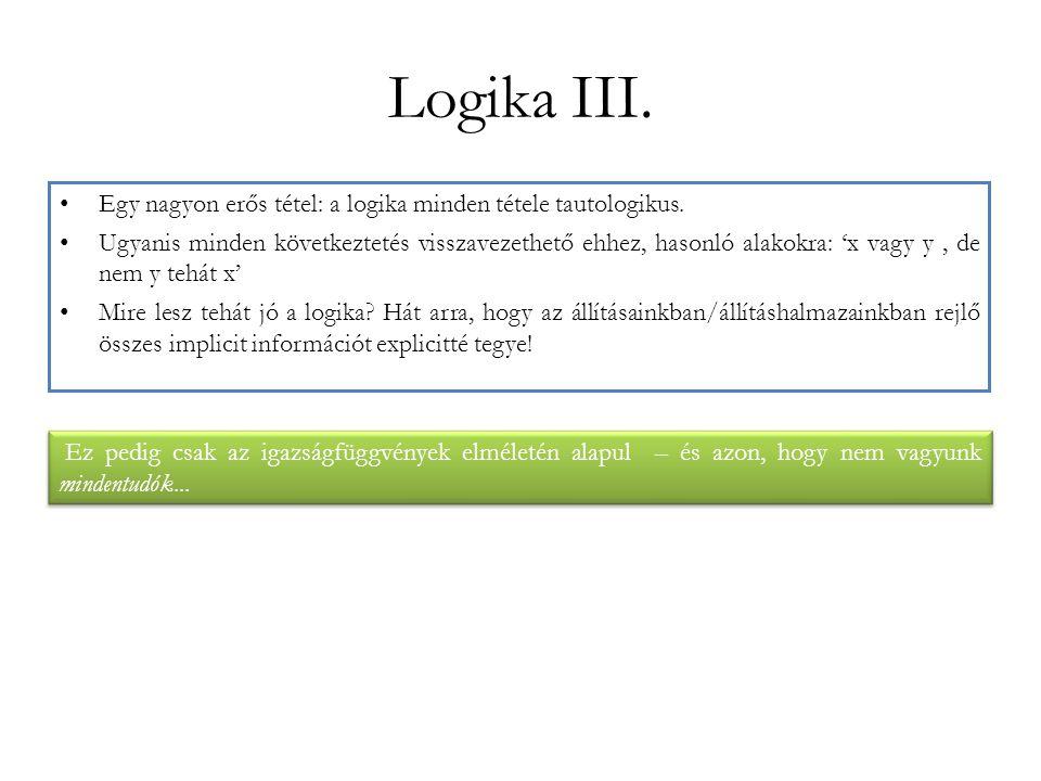 Logika III. Egy nagyon erős tétel: a logika minden tétele tautologikus. Ugyanis minden következtetés visszavezethető ehhez, hasonló alakokra: 'x vagy