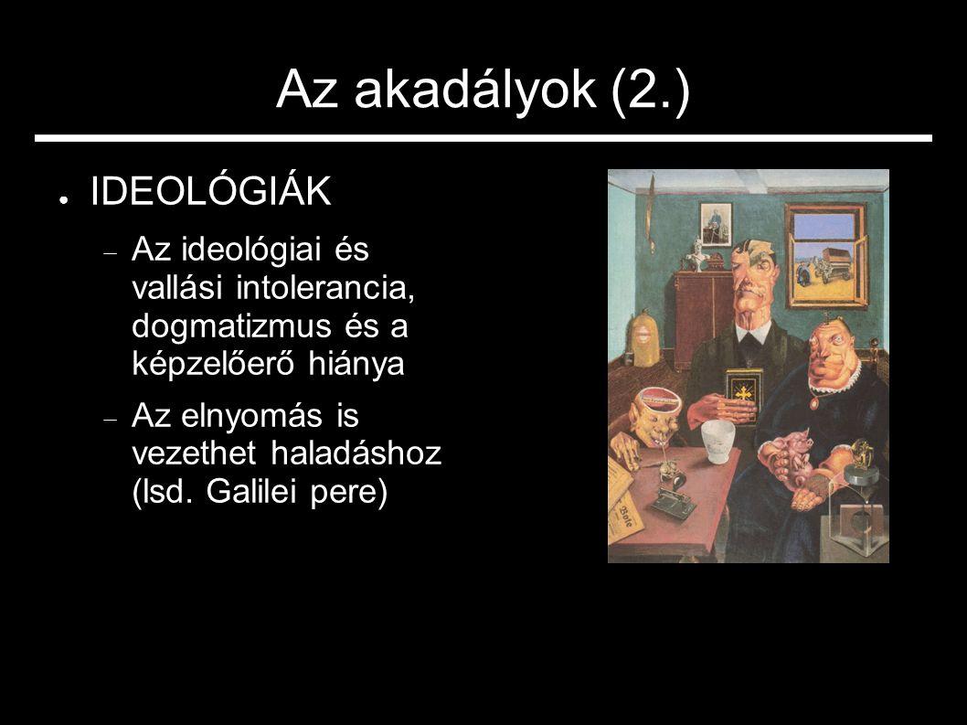 Az akadályok (2.) ● IDEOLÓGIÁK  Az ideológiai és vallási intolerancia, dogmatizmus és a képzelőerő hiánya  Az elnyomás is vezethet haladáshoz (lsd.