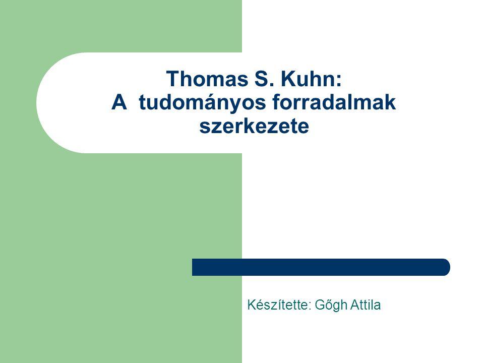 Thomas S. Kuhn: A tudományos forradalmak szerkezete Készítette: Gőgh Attila