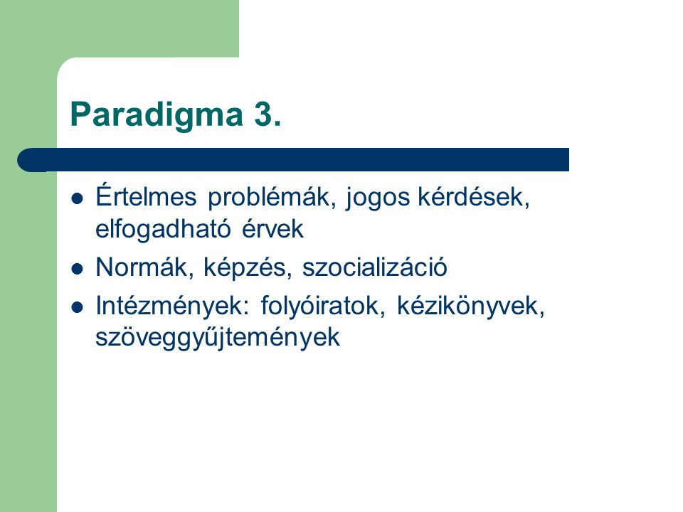 Paradigma 3. Értelmes problémák, jogos kérdések, elfogadható érvek Normák, képzés, szocializáció Intézmények: folyóiratok, kézikönyvek, szöveggyűjtemé
