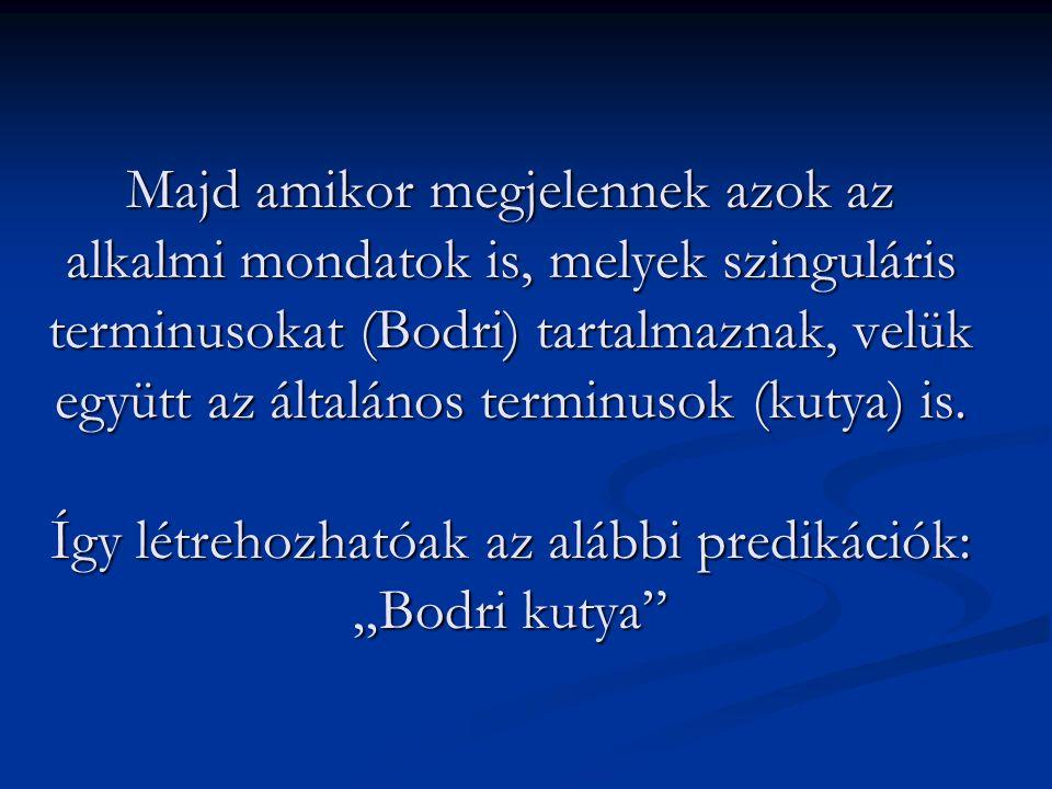 Majd amikor megjelennek azok az alkalmi mondatok is, melyek szinguláris terminusokat (Bodri) tartalmaznak, velük együtt az általános terminusok (kutya) is.
