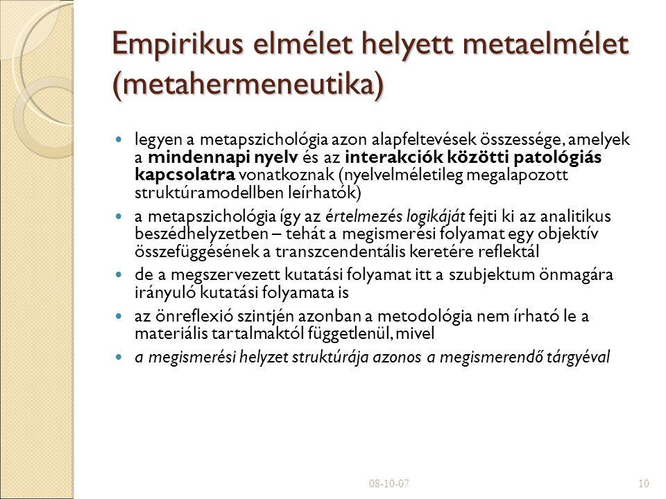 Empirikus elmélet helyett metaelmélet (metahermeneutika)  legyen a metapszichológia azon alapfeltevések összessége, amelyek a mindennapi nyelv és az interakciók közötti patológiás kapcsolatra vonatkoznak (nyelvelméletileg megalapozott struktúramodellben leírhatók)  a metapszichológia így az értelmezés logikáját fejti ki az analitikus beszédhelyzetben – tehát a megismerési folyamat egy objektív összefüggésének a transzcendentális keretére reflektál de a megszervezett kutatási folyamat itt a szubjektum önmagára irányuló kutatási folyamata is az önreflexió szintjén azonban a metodológia nem írható le a materiális tartalmaktól függetlenül, mivel a megismerési helyzet struktúrája azonos a megismerendő tárgyéval 08-10-0710