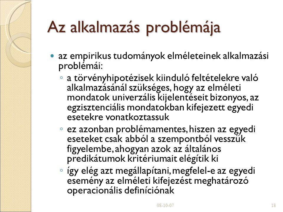 Az alkalmazás problémája az empirikus tudományok elméleteinek alkalmazási problémái: ◦ a törvényhipotézisek kiinduló feltételekre való alkalmazásánál szükséges, hogy az elméleti mondatok univerzális kijelentéseit bizonyos, az egzisztenciális mondatokban kifejezett egyedi esetekre vonatkoztassuk ◦ ez azonban problémamentes, hiszen az egyedi eseteket csak abból a szempontból vesszük figyelembe, ahogyan azok az általános predikátumok kritériumait elégítik ki ◦ így elég azt megállapítani, megfelel-e az egyedi esemény az elméleti kifejezést meghatározó operacionális definíciónak 08-10-0718