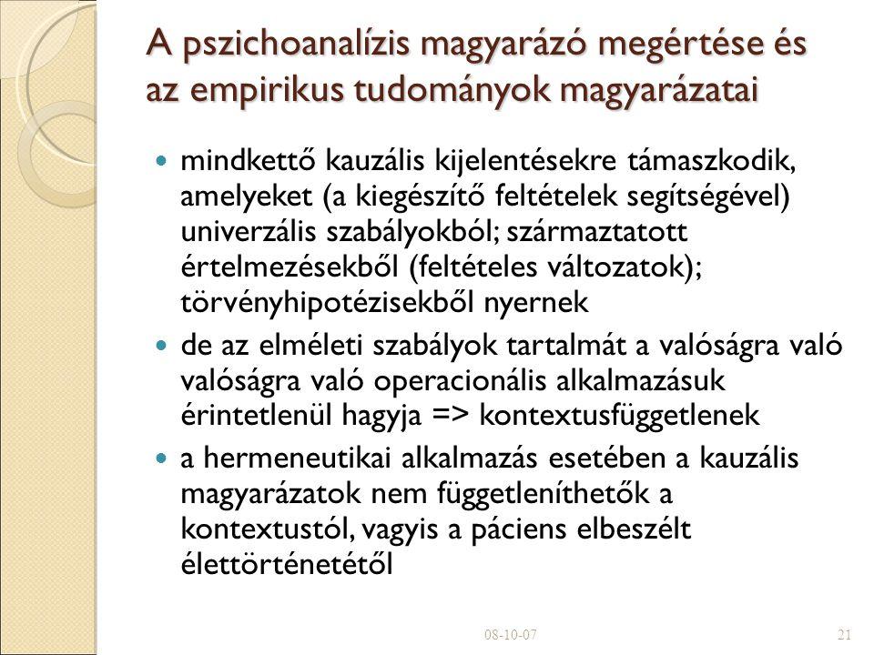 A pszichoanalízis magyarázó megértése és az empirikus tudományok magyarázatai mindkettő kauzális kijelentésekre támaszkodik, amelyeket (a kiegészítő feltételek segítségével) univerzális szabályokból; származtatott értelmezésekből (feltételes változatok); törvényhipotézisekből nyernek de az elméleti szabályok tartalmát a valóságra való valóságra való operacionális alkalmazásuk érintetlenül hagyja => kontextusfüggetlenek a hermeneutikai alkalmazás esetében a kauzális magyarázatok nem függetleníthetők a kontextustól, vagyis a páciens elbeszélt élettörténetétől 08-10-0721