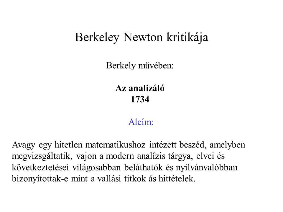 Berkeley Newton kritikája Berkely művében: Az analizáló 1734 Alcím: Avagy egy hitetlen matematikushoz intézett beszéd, amelyben megvizsgáltatik, vajon a modern analízis tárgya, elvei és következtetései világosabban beláthatók és nyilvánvalóbban bizonyítottak-e mint a vallási titkok ás hittételek.