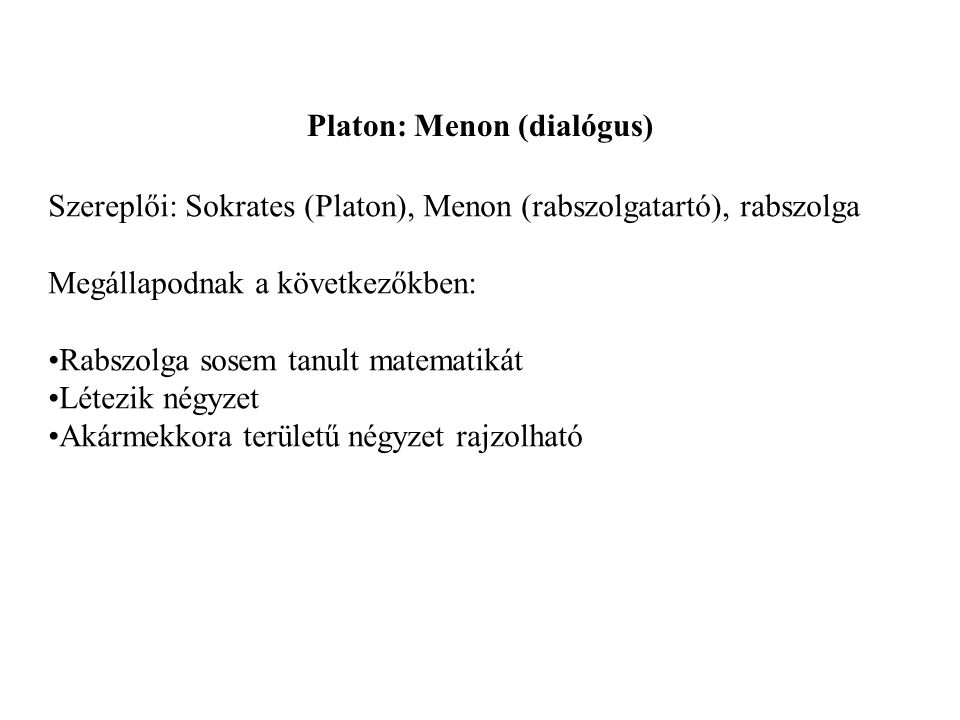 Platon: Menon (dialógus) Szereplői: Sokrates (Platon), Menon (rabszolgatartó), rabszolga Megállapodnak a következőkben: Rabszolga sosem tanult matematikát Létezik négyzet Akármekkora területű négyzet rajzolható
