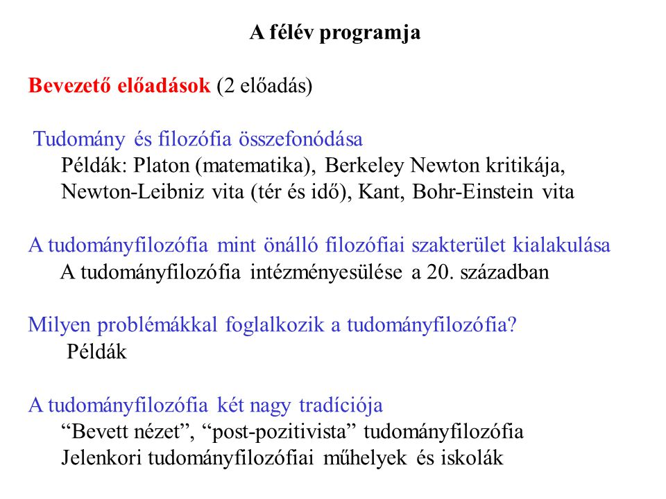 A félév programja Bevezető előadások (2 előadás) Tudomány és filozófia összefonódása Példák: Platon (matematika), Berkeley Newton kritikája, Newton-Le