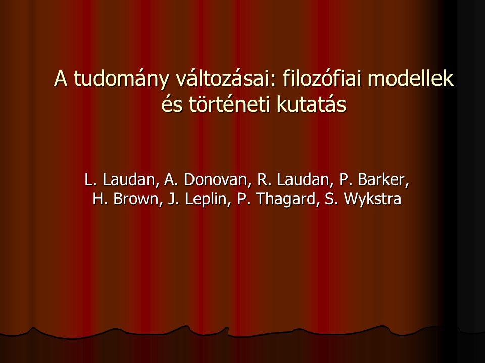 A tudomány változásai: filozófiai modellek és történeti kutatás L. Laudan, A. Donovan, R. Laudan, P. Barker, H. Brown, J. Leplin, P. Thagard, S. Wykst