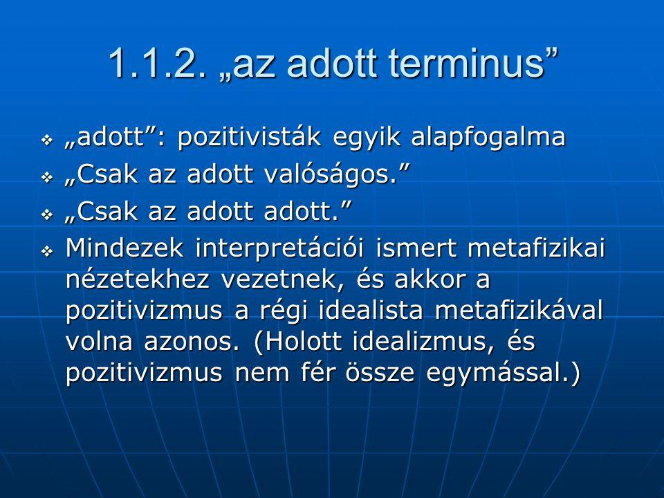 """1.1.2. """"az adott terminus""""  """"adott"""": pozitivisták egyik alapfogalma  """"Csak az adott valóságos.""""  """"Csak az adott adott.""""  Mindezek interpretációi i"""