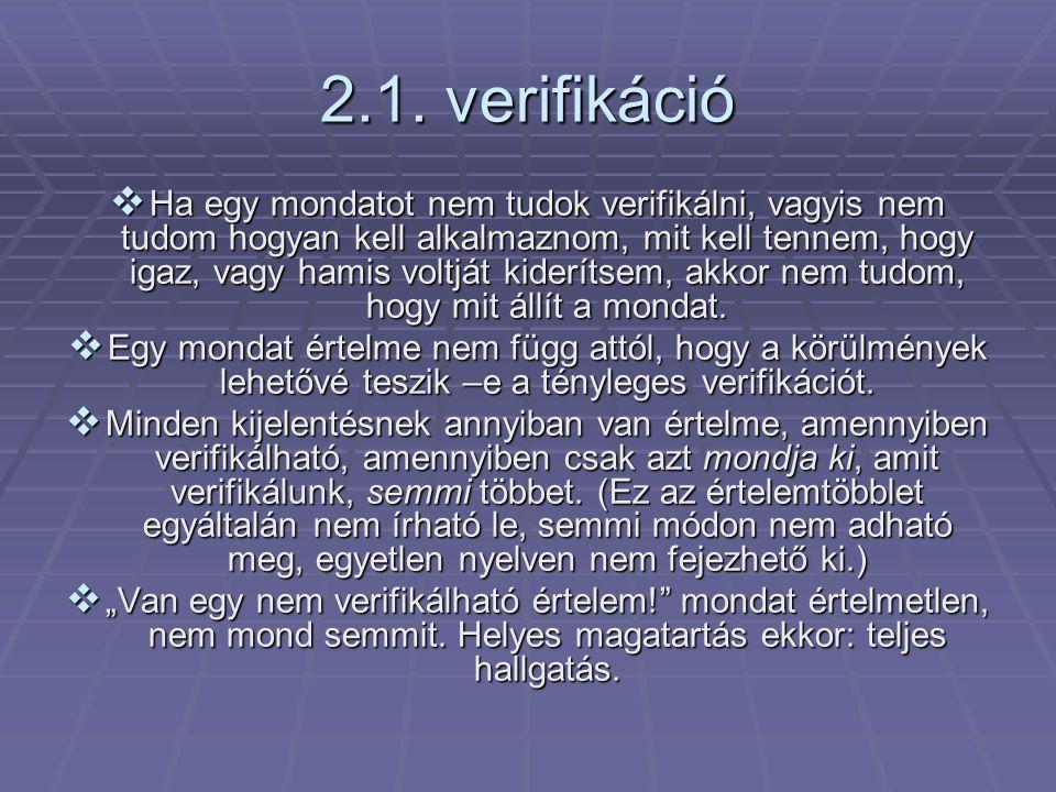 2.1. verifikáció  Ha egy mondatot nem tudok verifikálni, vagyis nem tudom hogyan kell alkalmaznom, mit kell tennem, hogy igaz, vagy hamis voltját kid