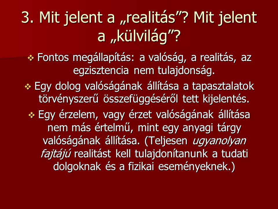 """3. Mit jelent a """"realitás""""? Mit jelent a """"külvilág""""?  Fontos megállapítás: a valóság, a realitás, az egzisztencia nem tulajdonság.  Egy dolog valósá"""