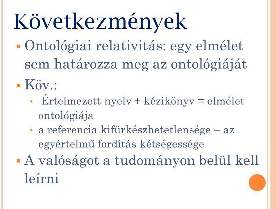 Következmények  Köv.: Értelmezett nyelv + kézikönyv = elmélet ontológiája a referencia kifürkészhetetlensége – az egyértelmű fordítás kétségessége  A valóságot a tudományon belül kell leírni  Ontológiai relativitás: egy elmélet sem határozza meg az ontológiáját