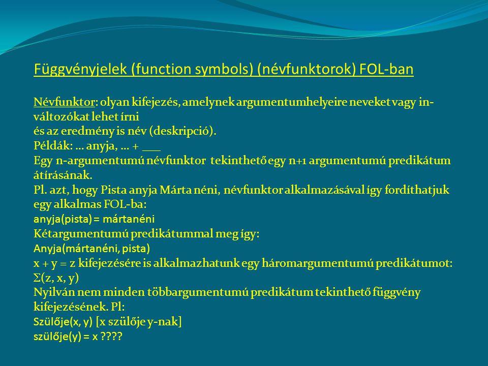 Függvényjelek (function symbols) (névfunktorok) FOL-ban Névfunktor: olyan kifejezés, amelynek argumentumhelyeire neveket vagy in- változókat lehet írni és az eredmény is név (deskripció).