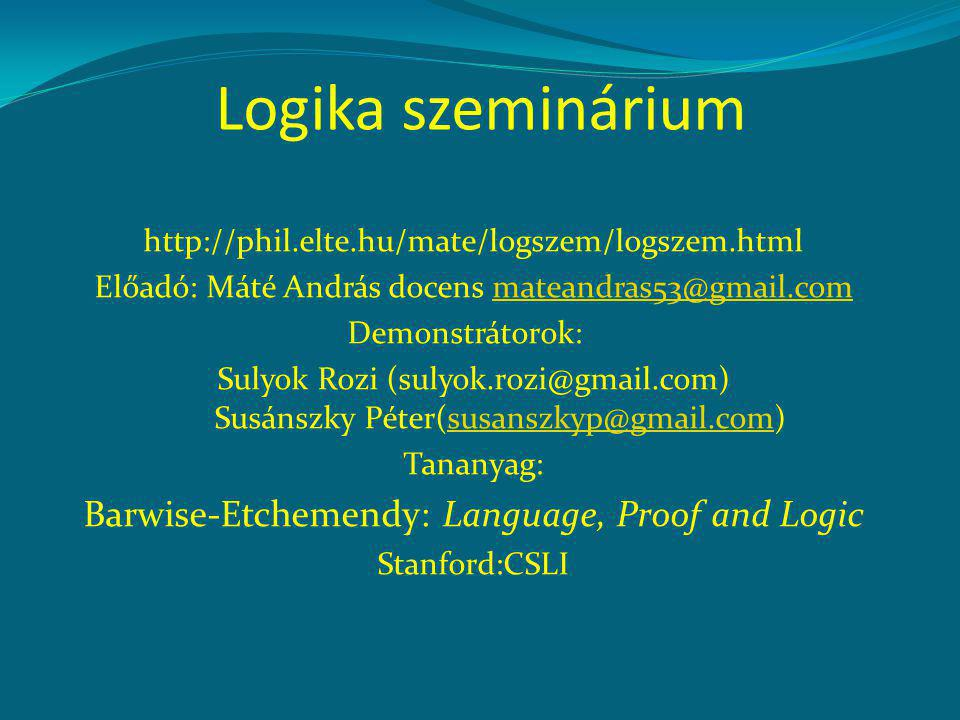 Logika szeminárium http://phil.elte.hu/mate/logszem/logszem.html Előadó: Máté András docens mateandras53@gmail.commateandras53@gmail.com Demonstrátorok: Sulyok Rozi (sulyok.rozi@gmail.com) Susánszky Péter(susanszkyp@gmail.com)susanszkyp@gmail.com Tananyag: Barwise-Etchemendy: Language, Proof and Logic Stanford:CSLI