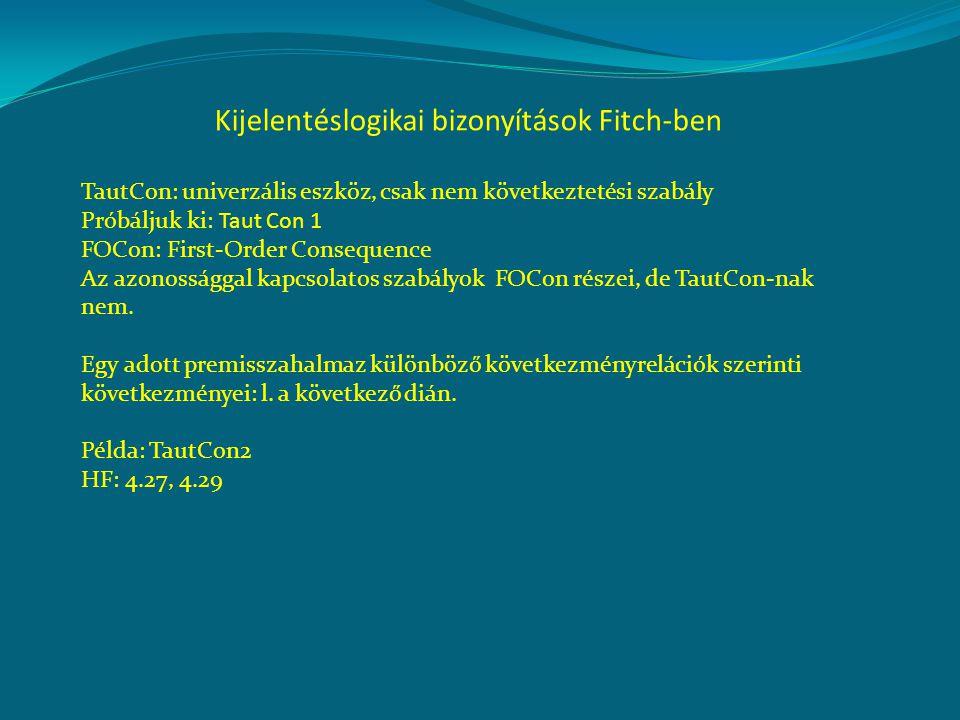 Kijelentéslogikai bizonyítások Fitch-ben TautCon: univerzális eszköz, csak nem következtetési szabály Próbáljuk ki: Taut Con 1 FOCon: First-Order Consequence Az azonossággal kapcsolatos szabályok FOCon részei, de TautCon-nak nem.