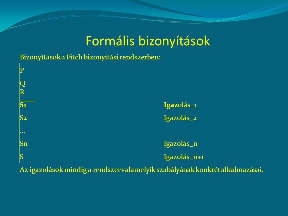 Formális bizonyítások Bizonyítások a Fitch bizonyítási rendszerben: P QRQR S1Igazolás_1 S2Igazolás_2... SnIgazolás_n S Igazolás_n+1 Az igazolások mind