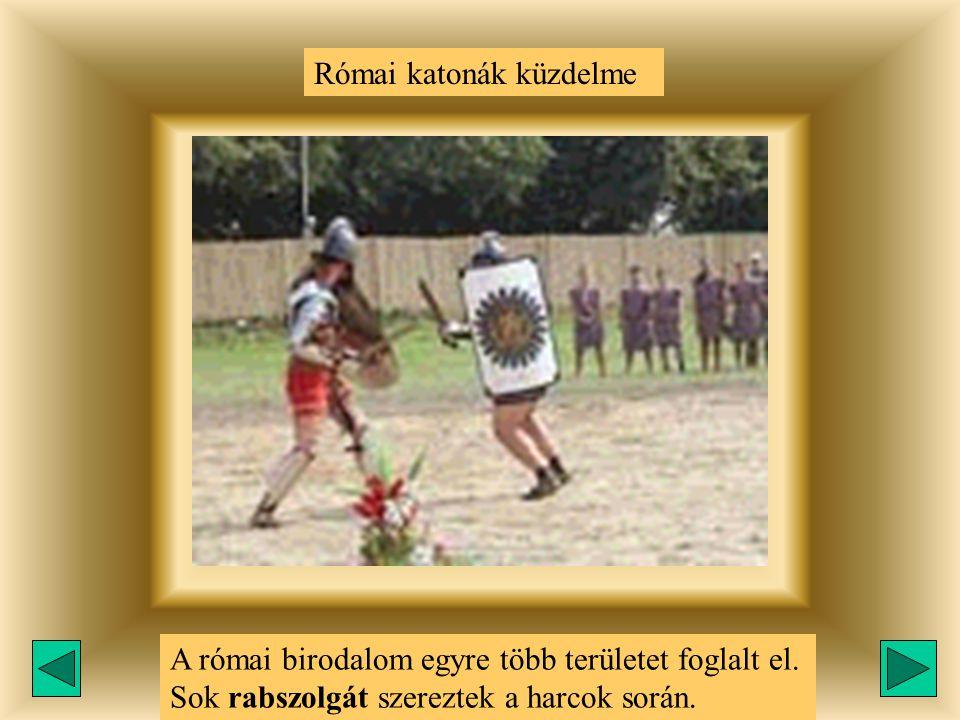 Római katonák küzdelme A római birodalom egyre több területet foglalt el. Sok rabszolgát szereztek a harcok során.