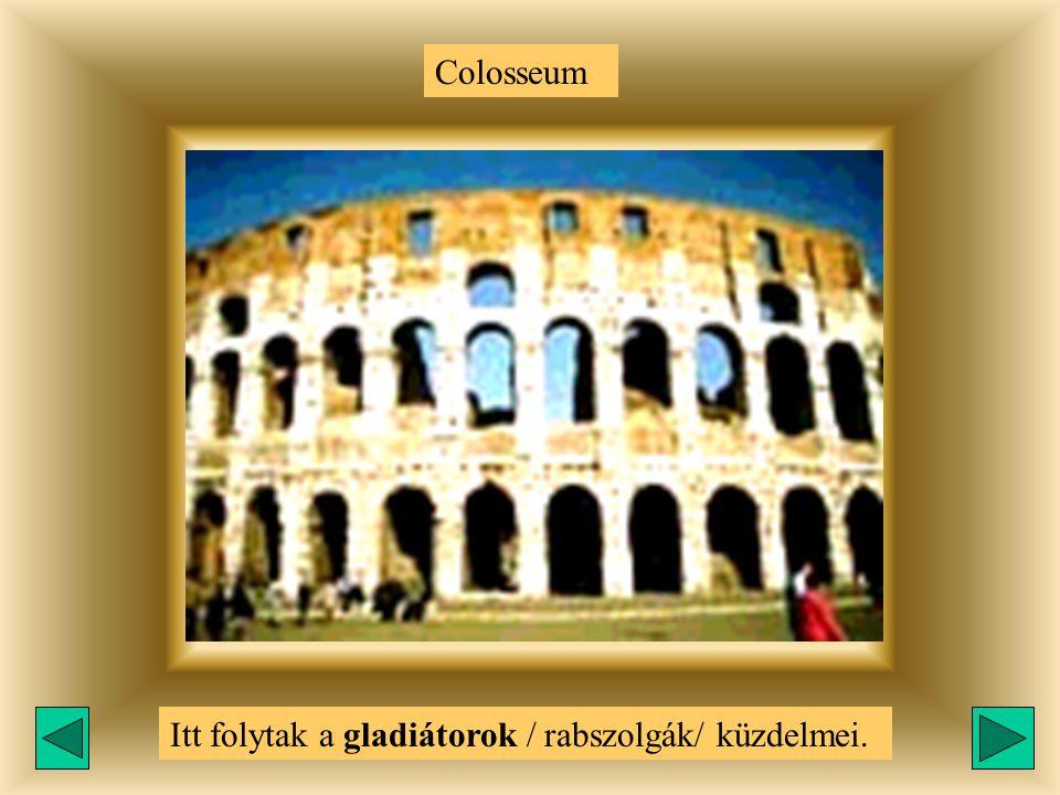 Colosseum Itt folytak a gladiátorok / rabszolgák/ küzdelmei.