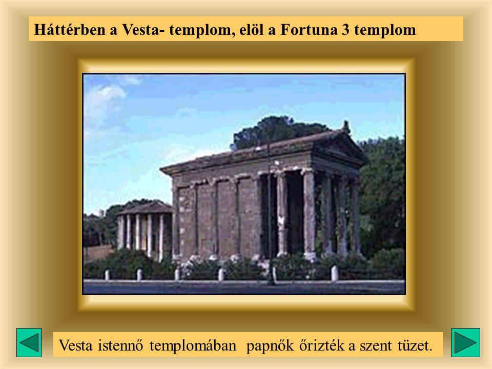 Háttérben a Vesta- templom, elöl a Fortuna 3 templom Vesta istennő templomában papnők őrizték a szent tüzet.