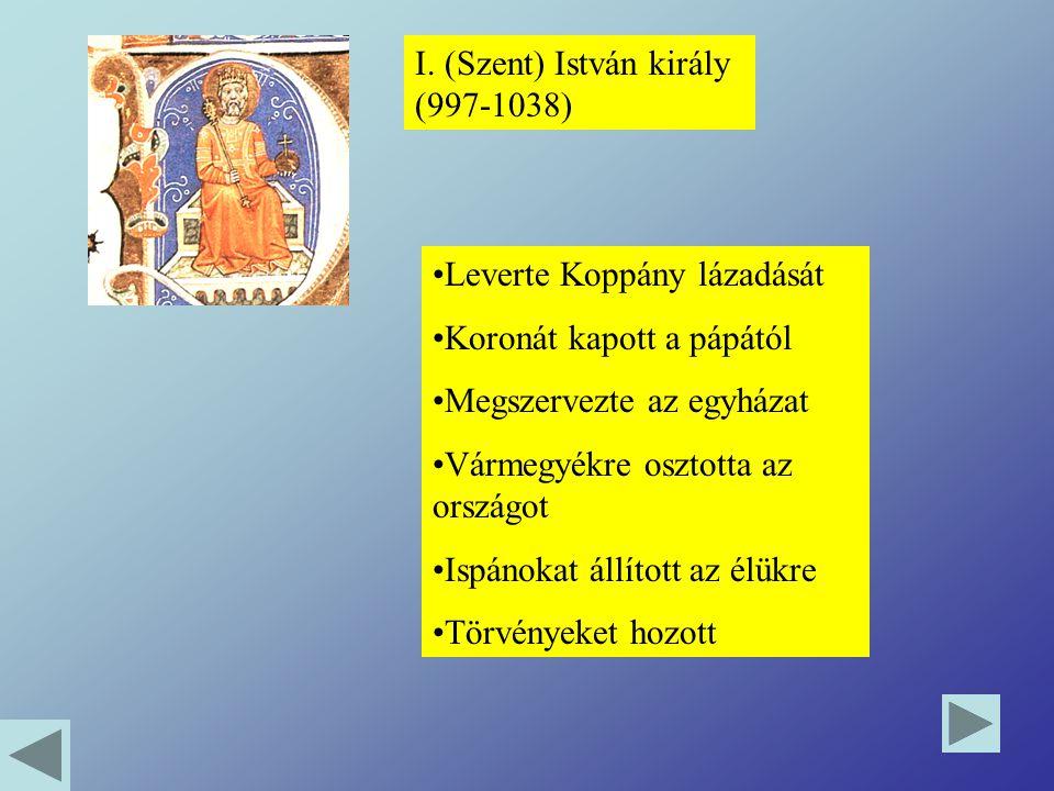 I. (Szent) István király (997-1038) Leverte Koppány lázadását Koronát kapott a pápától Megszervezte az egyházat Vármegyékre osztotta az országot Ispán