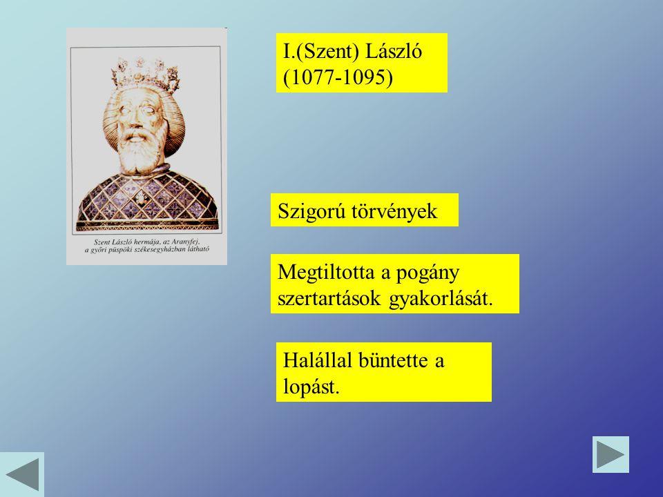 I.(Szent) László (1077-1095) Szigorú törvények Megtiltotta a pogány szertartások gyakorlását. Halállal büntette a lopást.