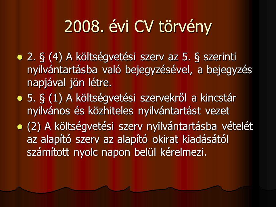 2008. évi CV törvény 2. § (4) A költségvetési szerv az 5. § szerinti nyilvántartásba való bejegyzésével, a bejegyzés napjával jön létre. 2. § (4) A kö