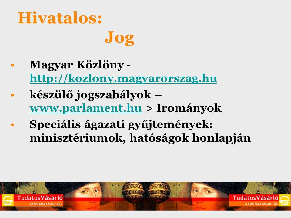 Hivatalos: Jog Magyar Közlöny - http://kozlony.magyarorszag.hu http://kozlony.magyarorszag.hu készülő jogszabályok – www.parlament.hu > Irományok www.parlament.hu Speciális ágazati gyűjtemények: minisztériumok, hatóságok honlapján