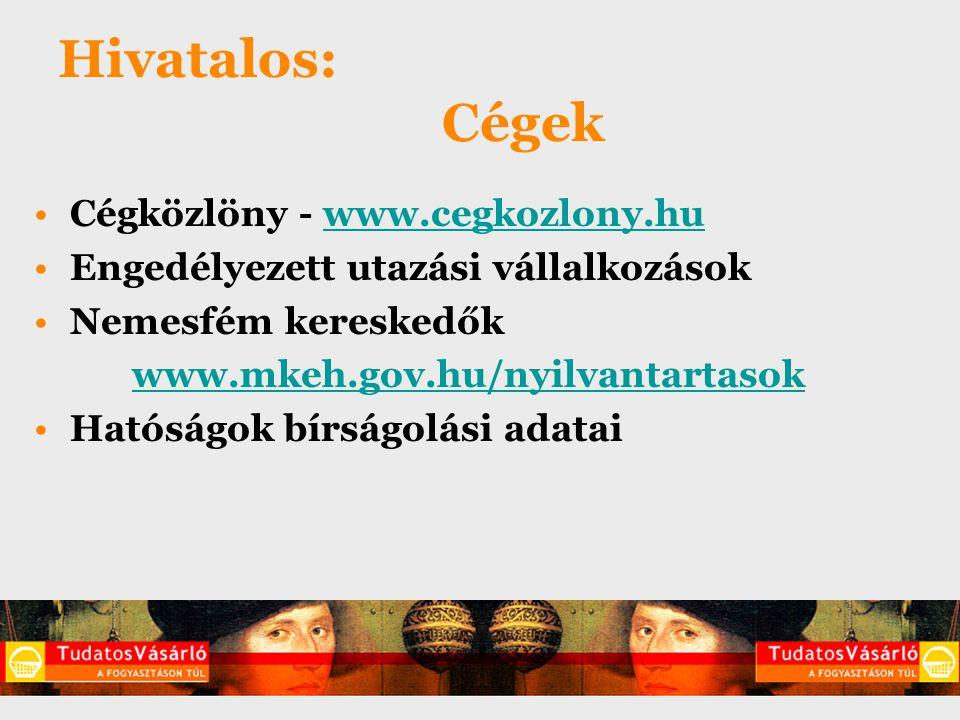 Hivatalos: Cégek Hatóságok bírságolási adatai –PSZÁF www.pszaf.hu/bal_menu/hatarozatokwww.pszaf.hu/bal_menu/hatarozatok –OMMF http://nyilvantartas.ommf.gov.huhttp://nyilvantartas.ommf.gov.hu –NFH www.nfh.hu/portal/informaciok/hatarozatwww.nfh.hu/portal/informaciok/hatarozat –KTVF http://okir.kvvm.hu/hnyr/http://okir.kvvm.hu/hnyr/ –MgSzH www.fvm.hu > Élelmiszerbiztonság > Jogsértéswww.fvm.hu Adótartozás www.apeh.hu/adoslistawww.apeh.hu/adoslista Fogyasztovedok.hu > Határozatkereső