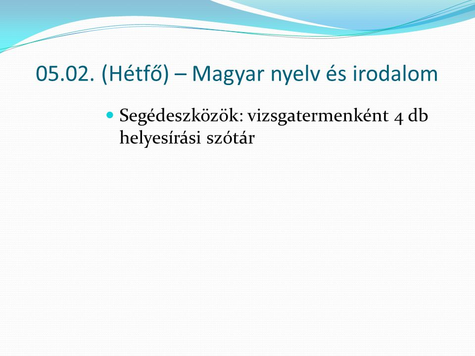 05.02. (Hétfő) – Magyar nyelv és irodalom Segédeszközök: vizsgatermenként 4 db helyesírási szótár