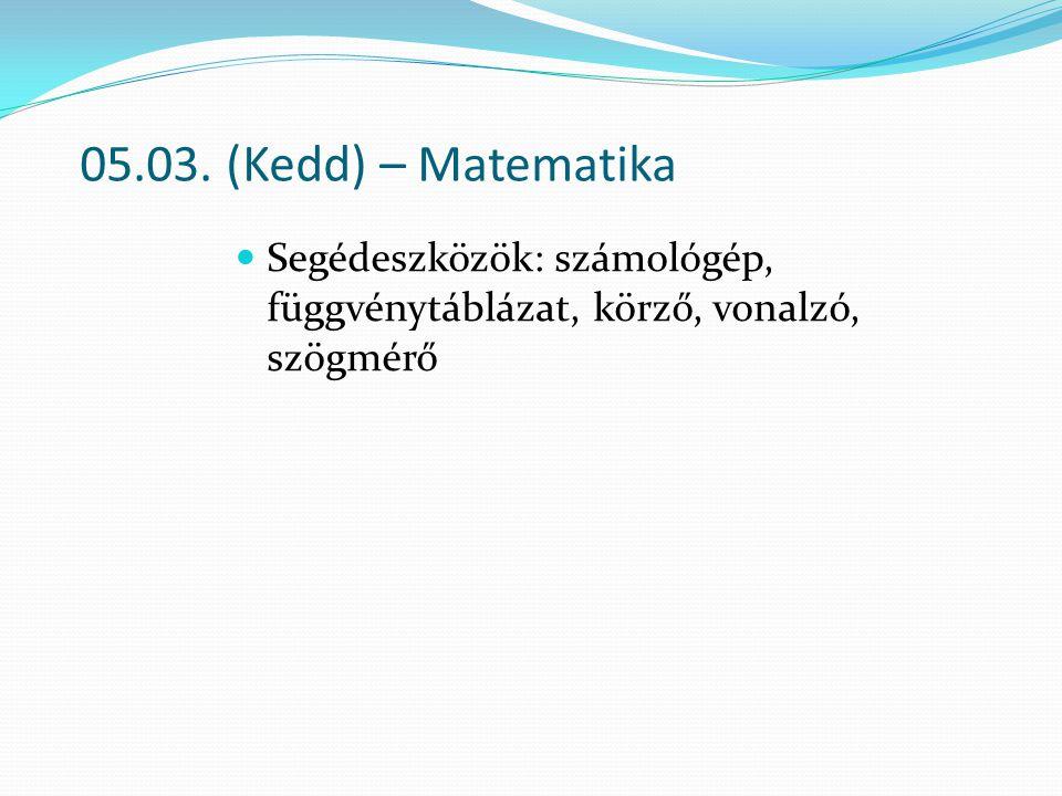 05.03. (Kedd) – Matematika Segédeszközök: számológép, függvénytáblázat, körző, vonalzó, szögmérő