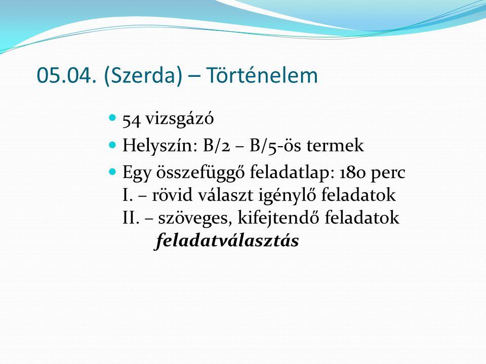 05.04. (Szerda) – Történelem 54 vizsgázó Helyszín: B/2 – B/5-ös termek Egy összefüggő feladatlap: 180 perc I. – rövid választ igénylő feladatok II. –