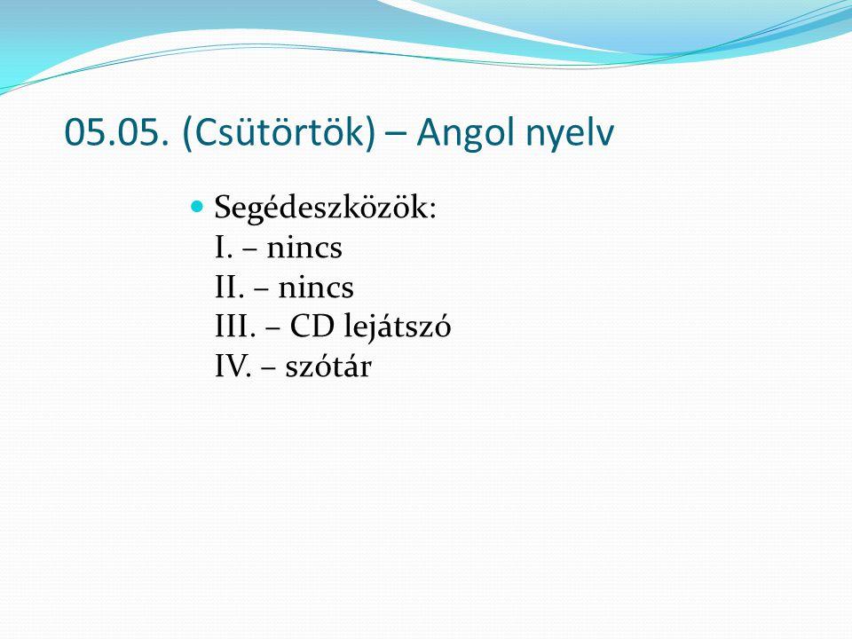 05.05. (Csütörtök) – Angol nyelv Segédeszközök: I. – nincs II. – nincs III. – CD lejátszó IV. – szótár