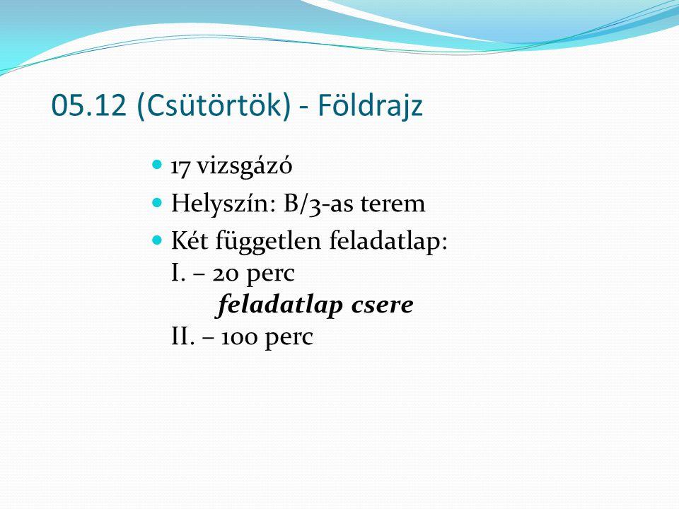05.12 (Csütörtök) - Földrajz 17 vizsgázó Helyszín: B/3-as terem Két független feladatlap: I. – 20 perc feladatlap csere II. – 100 perc