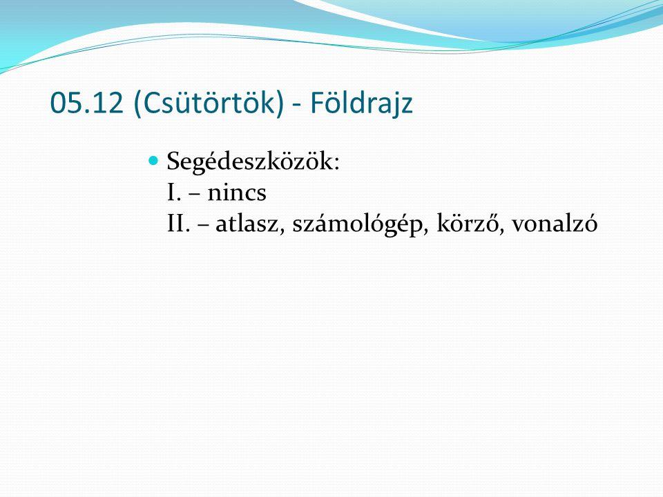 05.12 (Csütörtök) - Földrajz Segédeszközök: I. – nincs II. – atlasz, számológép, körző, vonalzó