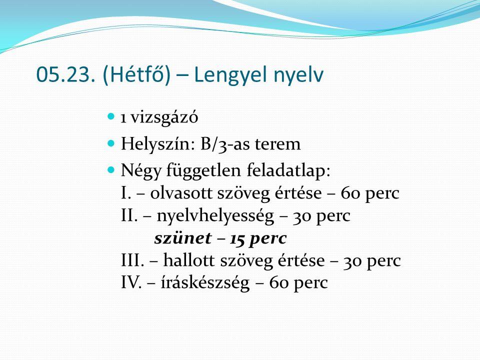 05.23. (Hétfő) – Lengyel nyelv 1 vizsgázó Helyszín: B/3-as terem Négy független feladatlap: I. – olvasott szöveg értése – 60 perc II. – nyelvhelyesség
