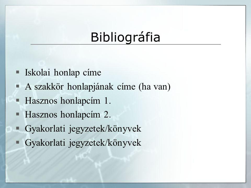 Bibliográfia  Iskolai honlap címe  A szakkör honlapjának címe (ha van)  Hasznos honlapcím 1.  Hasznos honlapcím 2.  Gyakorlati jegyzetek/könyvek