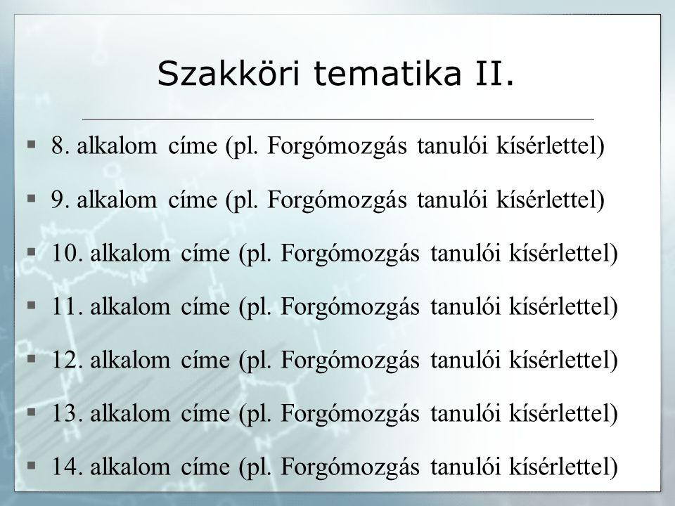 Szakköri tematika II.  8. alkalom címe (pl. Forgómozgás tanulói kísérlettel)  9. alkalom címe (pl. Forgómozgás tanulói kísérlettel)  10. alkalom cí