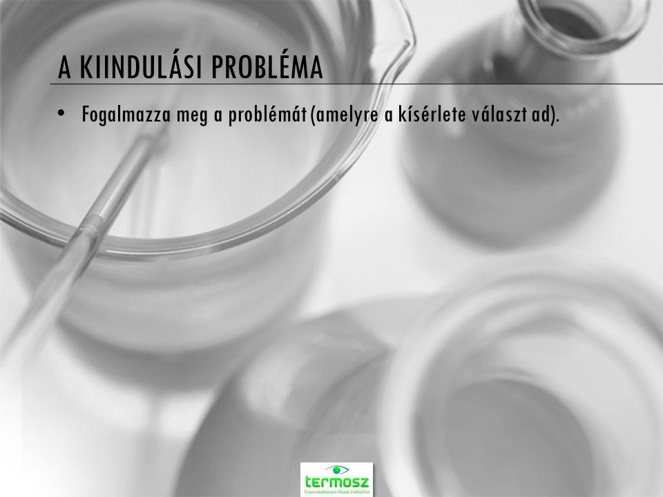 A KIINDULÁSI PROBLÉMA Fogalmazza meg a problémát (amelyre a kísérlete választ ad).