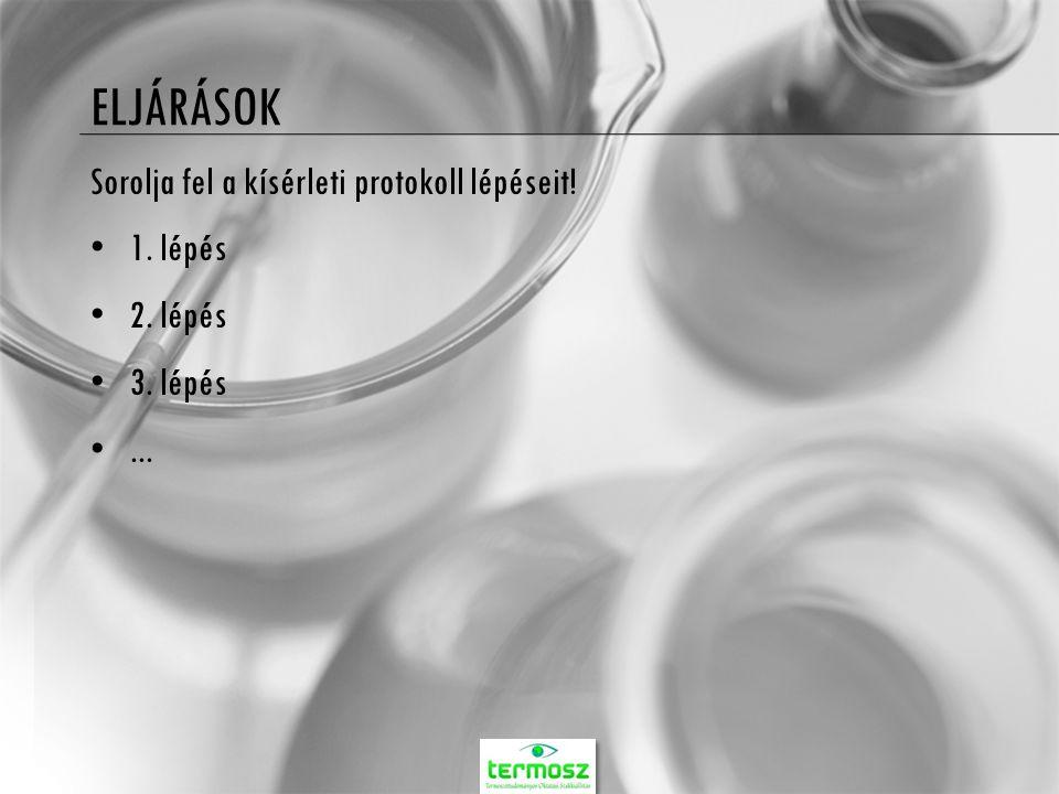 ELJÁRÁSOK Sorolja fel a kísérleti protokoll lépéseit! 1. lépés 2. lépés 3. lépés...