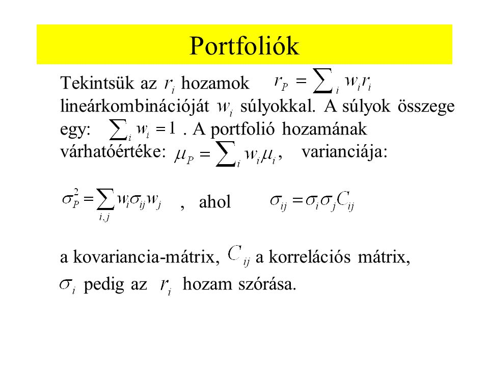 Portfoliók Tekintsük az hozamok lineárkombinációját súlyokkal. A súlyok összege egy:. A portfolió hozamának várhatóértéke:, varianciája:, ahol a kovar