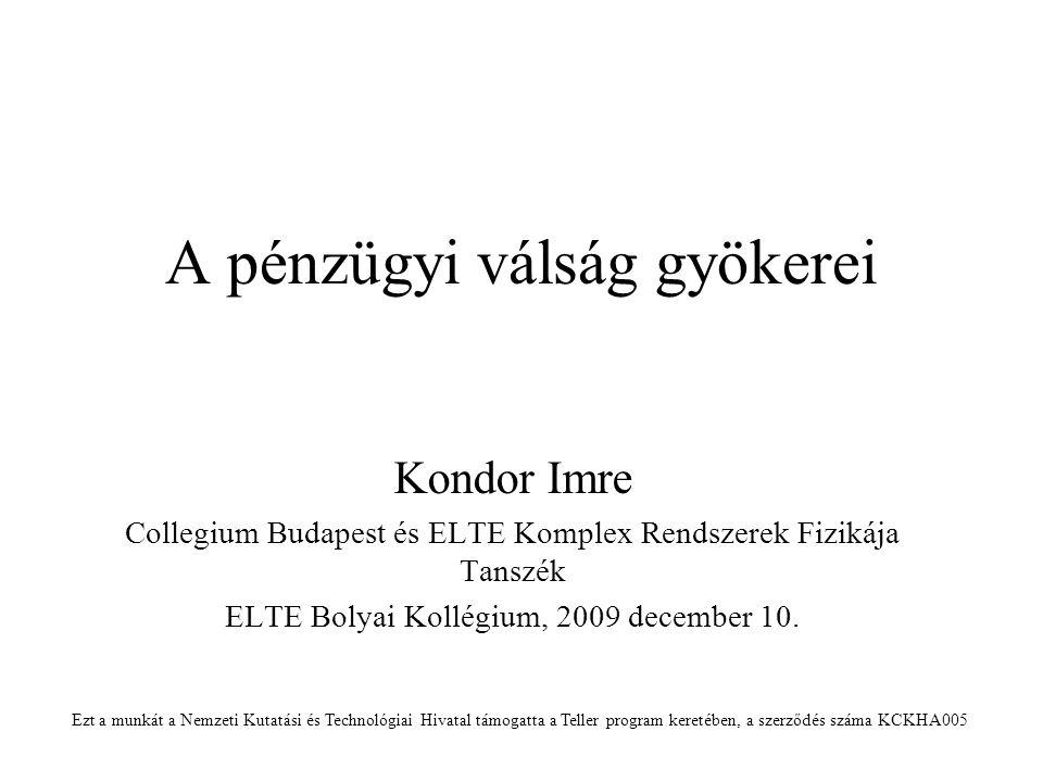 A pénzügyi válság gyökerei Kondor Imre Collegium Budapest és ELTE Komplex Rendszerek Fizikája Tanszék ELTE Bolyai Kollégium, 2009 december 10.