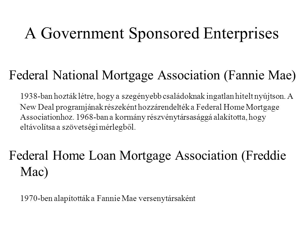 A Government Sponsored Enterprises Federal National Mortgage Association (Fannie Mae) 1938-ban hozták létre, hogy a szegényebb családoknak ingatlan hitelt nyújtson.