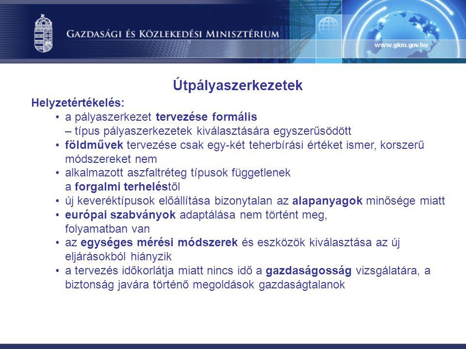Helyzetértékelés: a pályaszerkezet tervezése formális – típus pályaszerkezetek kiválasztására egyszerűsödött földművek tervezése csak egy-két teherbírási értéket ismer, korszerű módszereket nem alkalmazott aszfaltréteg típusok függetlenek a forgalmi terheléstől új keveréktípusok előállítása bizonytalan az alapanyagok minősége miatt európai szabványok adaptálása nem történt meg, folyamatban van az egységes mérési módszerek és eszközök kiválasztása az új eljárásokból hiányzik a tervezés időkorlátja miatt nincs idő a gazdaságosság vizsgálatára, a biztonság javára történő megoldások gazdaságtalanok Útpályaszerkezetek