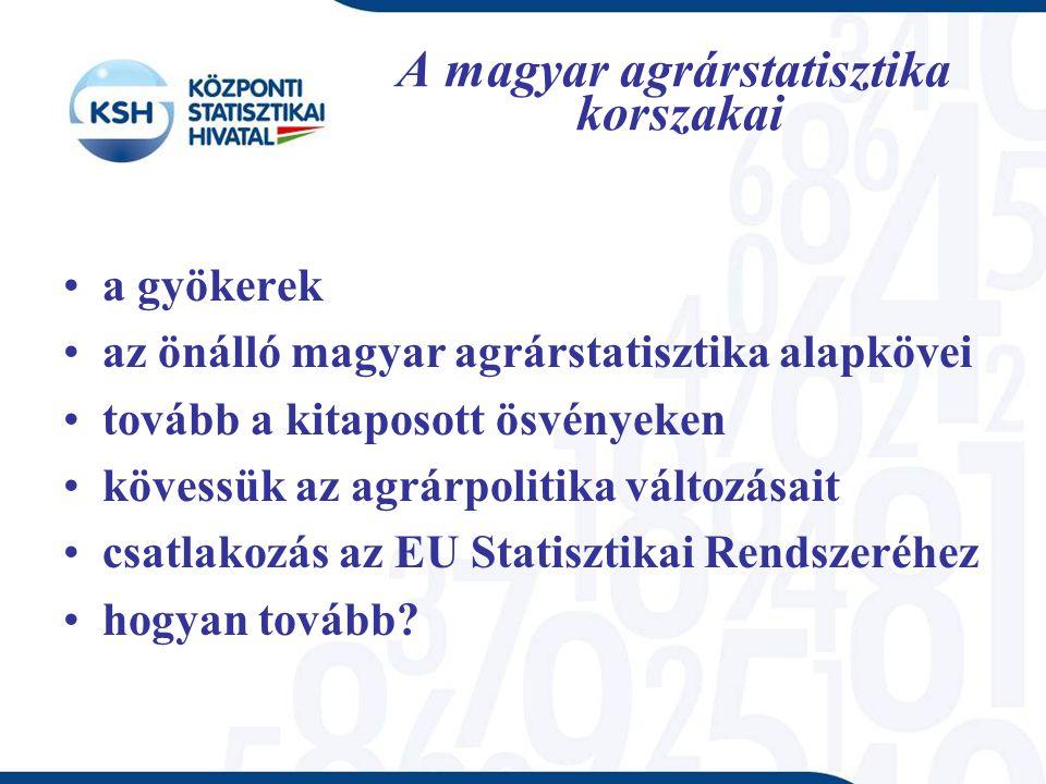 A magyar agrárstatisztika korszakai a gyökerek az önálló magyar agrárstatisztika alapkövei tovább a kitaposott ösvényeken kövessük az agrárpolitika változásait csatlakozás az EU Statisztikai Rendszeréhez hogyan tovább
