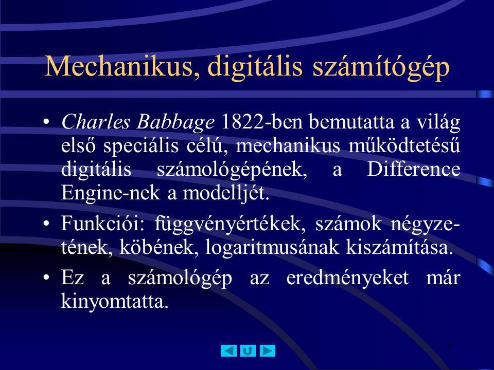 5 Mechanikus, digitális számítógép Charles Babbage 1822-ben bemutatta a világ első speciális célú, mechanikus működtetésű digitális számológépének, a Difference Engine-nek a modelljét.