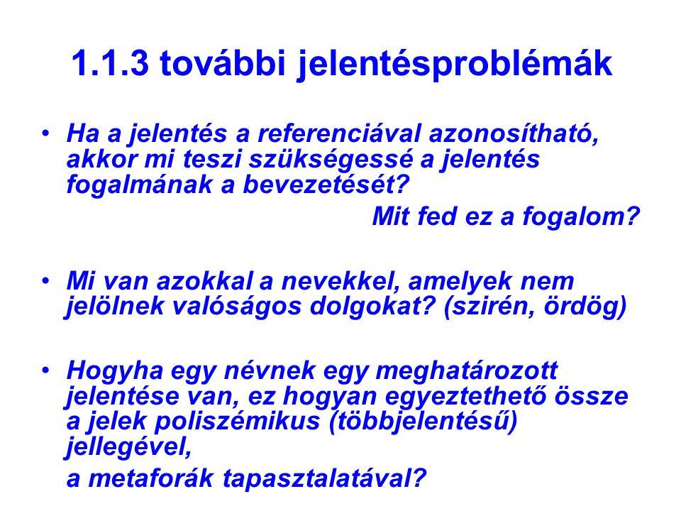 1.1.3 további jelentésproblémák Ha a jelentés a referenciával azonosítható, akkor mi teszi szükségessé a jelentés fogalmának a bevezetését? Mit fed ez
